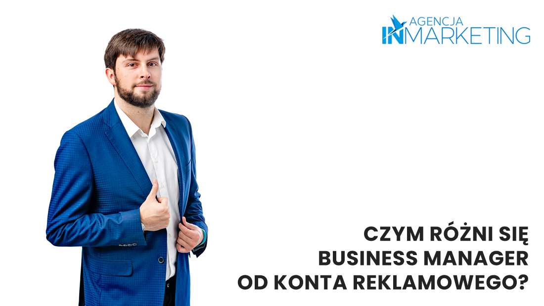Agencja InMarketing. Czym różni się Business Manager od konta reklamowego? Co to jest menadżer reklam?
