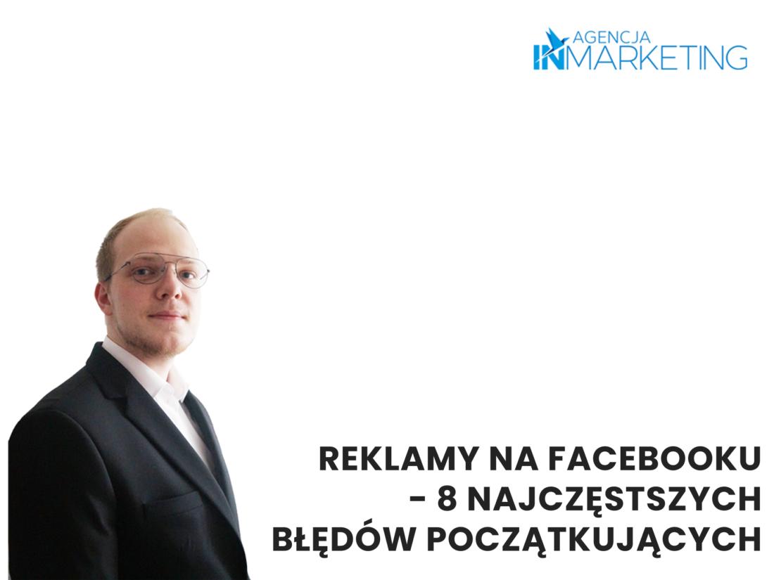 Reklamy na Facebooku - 8 najczęstszych błędów. Agencja InMarketing