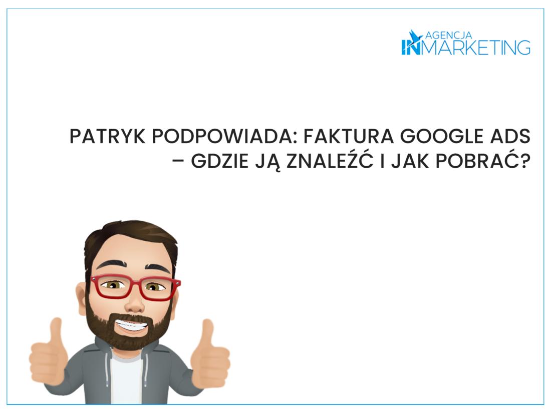 Patryk podpowiada: Faktura Google Ads – gdzie ją znaleźć i jak pobrać? Agencja InMarketing