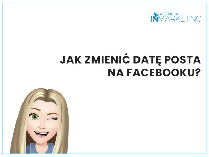 Paulina podpowiada: Jak zmienić datę posta na Facebooku? Agencja InMarketing