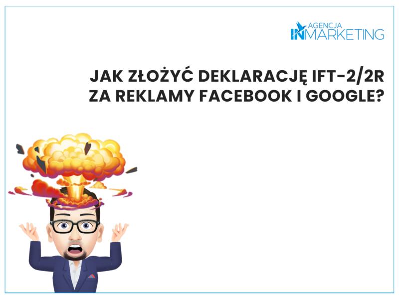 Krzysztof podpowiada: Jak złożyć deklarację IFT-2/2R za reklamy Facebook i Google? Agencja InMarketing