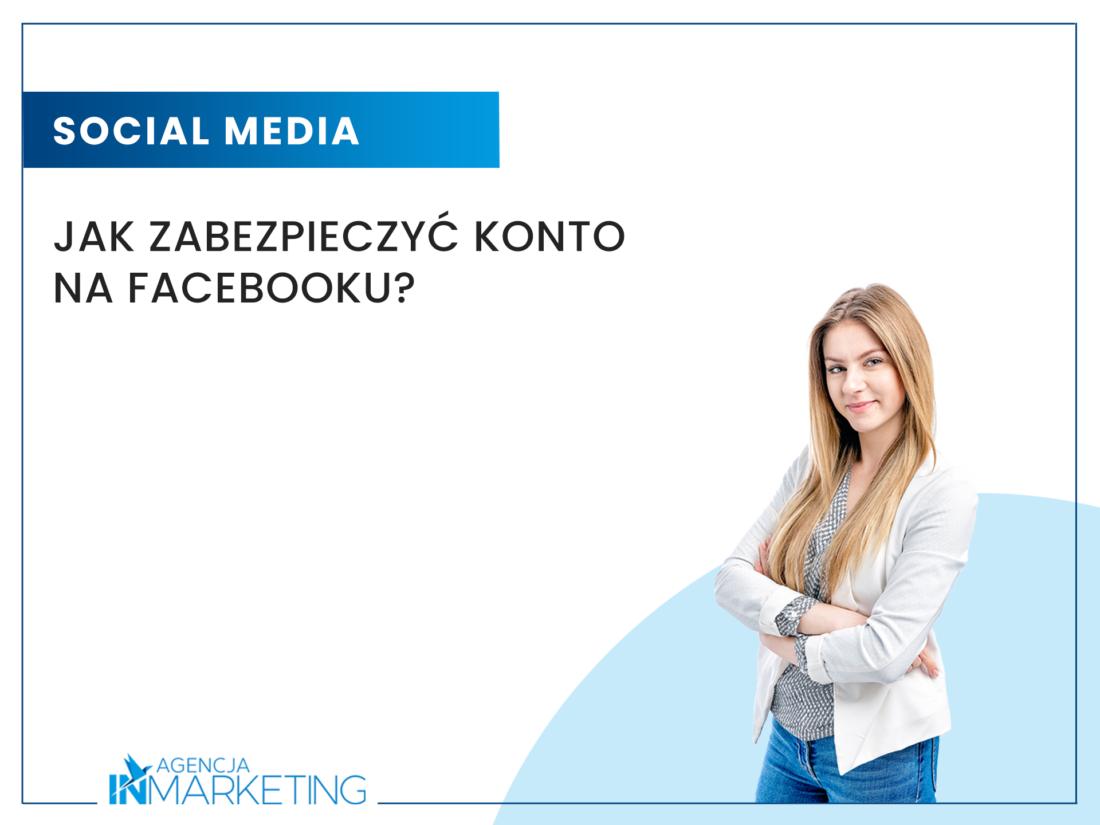 Jak zabezpieczyć konto na Facebooku? Agencja InMarketing