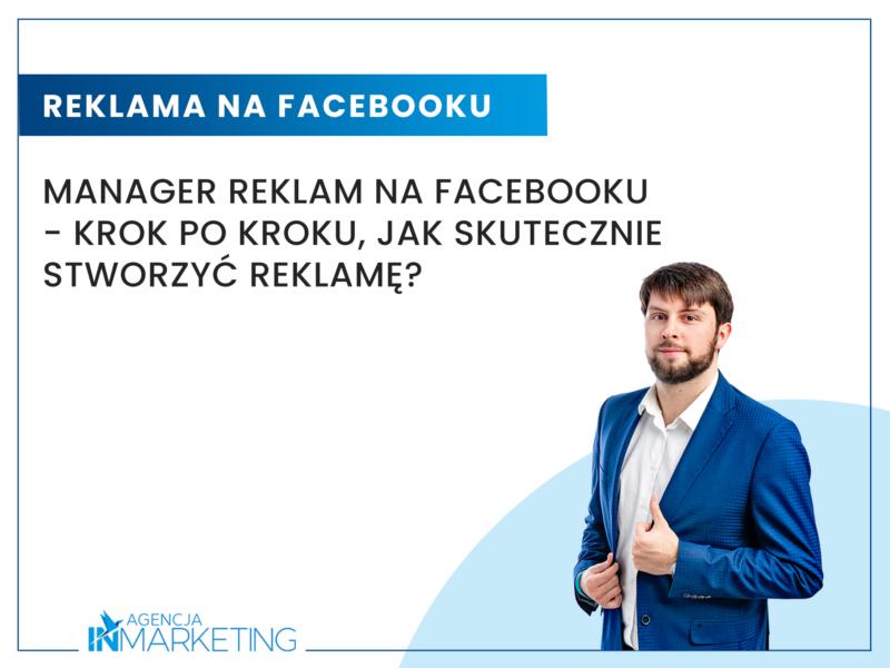 Menedżer Reklam na Facebooku - krok po kroku, jak skutecznie stworzyć reklamę? Agencja InMarketing
