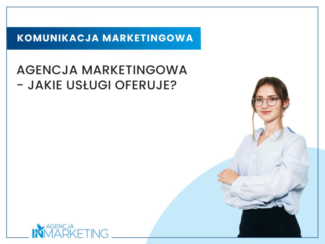 Komunikacja marketingowa   Agencja marketingowa – jakie usługi oferuje?   Ania Ciesielska