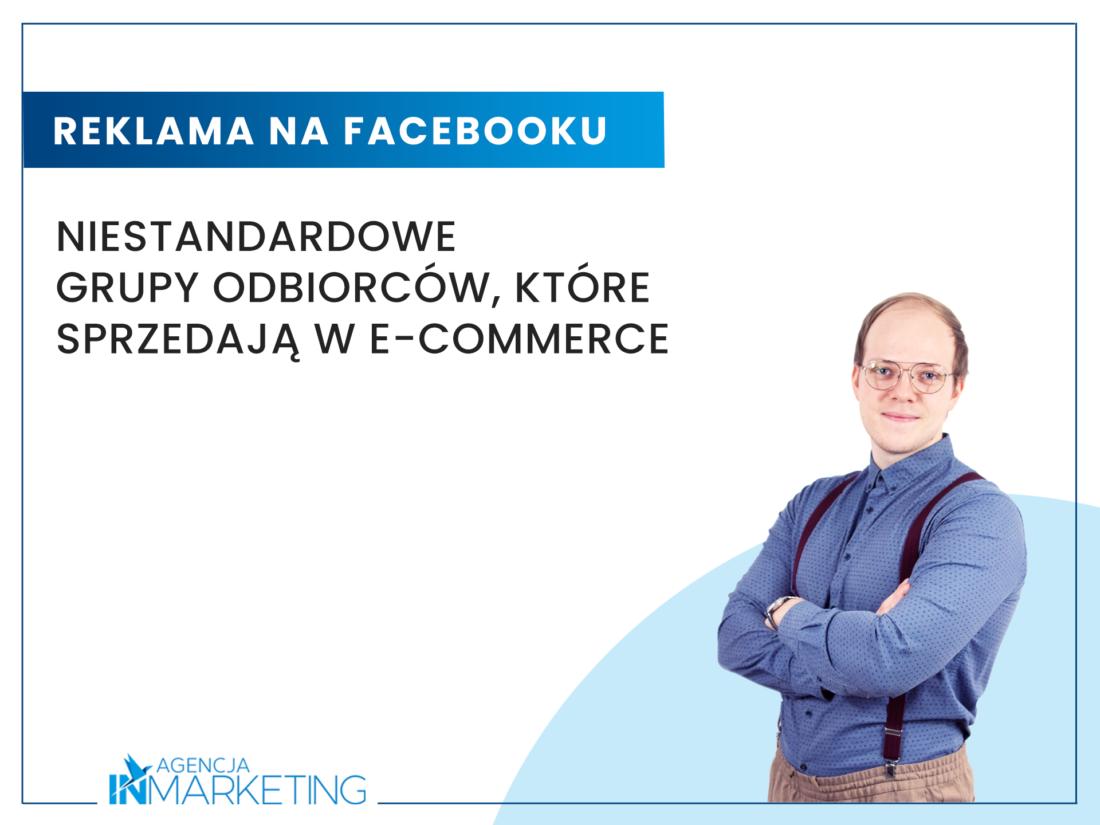 Reklamy na Facebooku | Niestandardowe grupy odbiorców, które sprzedają w e-commerce | Wojciech Stola