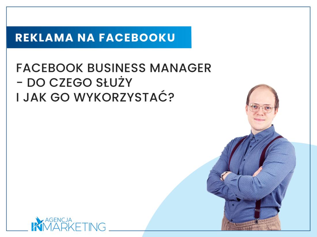 Facebook Business Manager - do czego służy i jak go wykorzystać? Agencja InMarketing